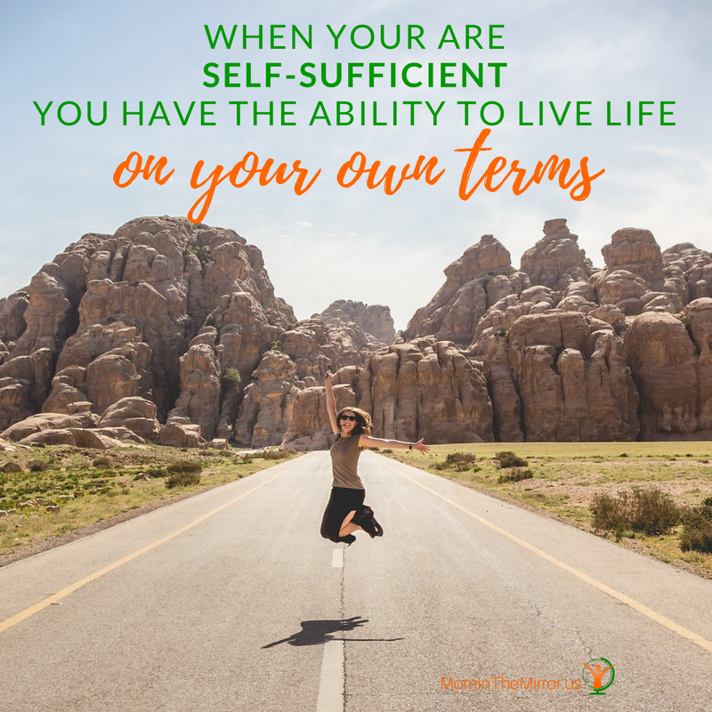 When you are self-sufficient you have the ability to live life on your own terms.