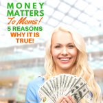 Money Matters to Moms: 5 Reasons Why it is True!